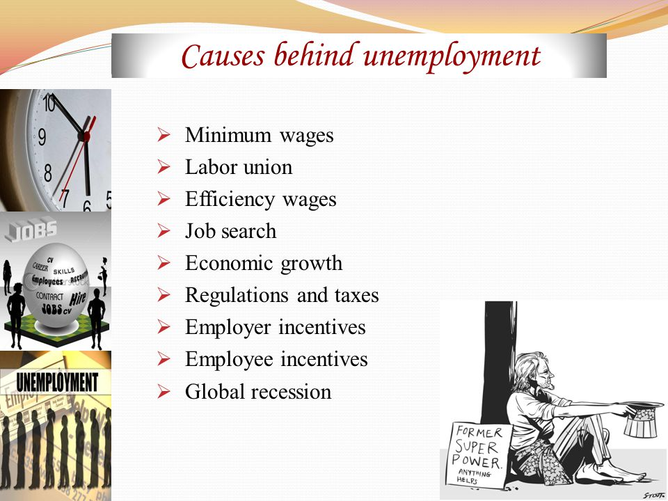  Minimum wages  Labor union  Efficiency wages  Job search  Economic growth  Regulations and taxes  Employer incentives  Employee incentives  Global recession Causes behind unemployment