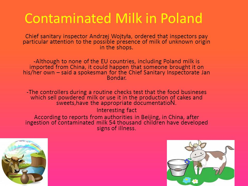 Contaminated Milk in Poland Chief sanitary inspector Andrzej Wojtyła, ordered that inspectors pay particular attention to the possible presence of milk of unknown origin in the shops.