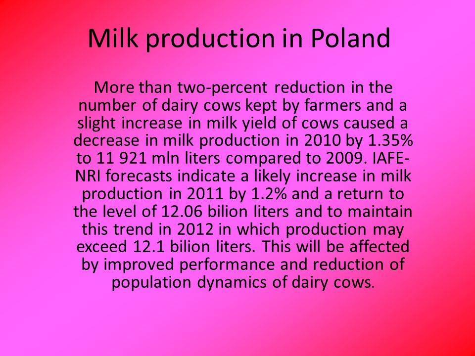 Milk production in Poland More than two-percent reduction in the number of dairy cows kept by farmers and a slight increase in milk yield of cows caused a decrease in milk production in 2010 by 1.35% to 11 921 mln liters compared to 2009.