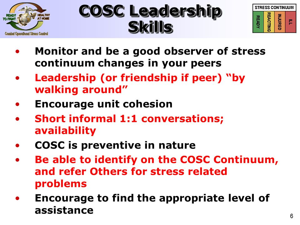 "6 Monitor and be a good observer of stress continuum changes in your peers Leadership (or friendship if peer) ""by walking around"" Encourage unit cohes"