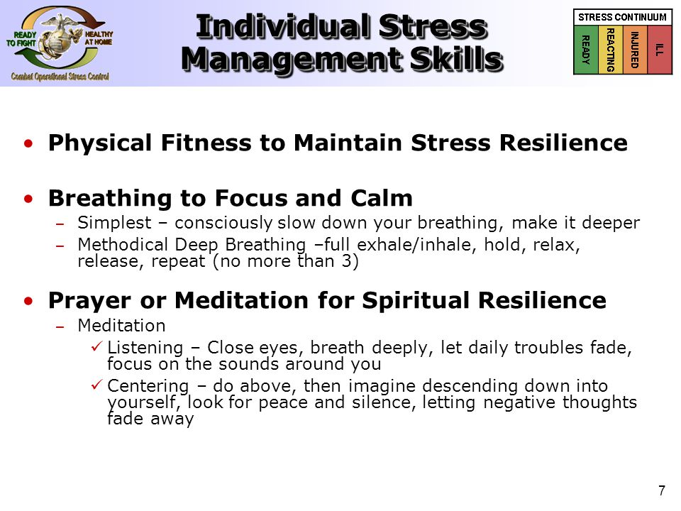 7 Individual Stress Management Skills Physical Fitness to Maintain Stress Resilience Breathing to Focus and Calm – – Simplest – consciously slow down