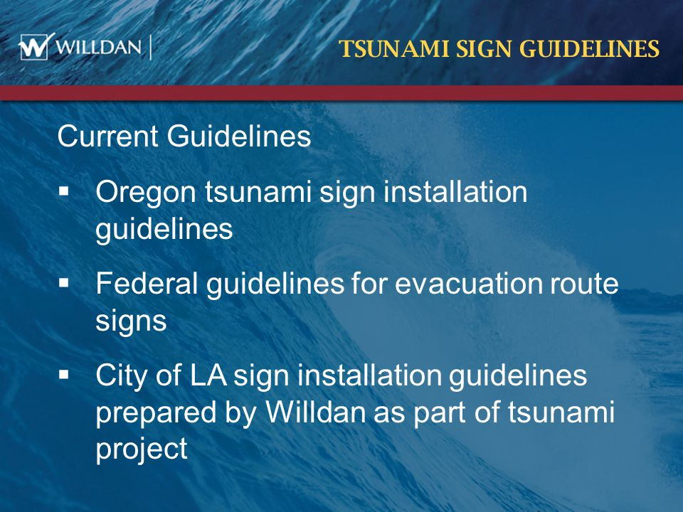TSUNAMI SIGN GUIDELINES Current Guidelines  Oregon tsunami sign installation guidelines  Federal guidelines for evacuation route signs  City of LA sign installation guidelines prepared by Willdan as part of tsunami project