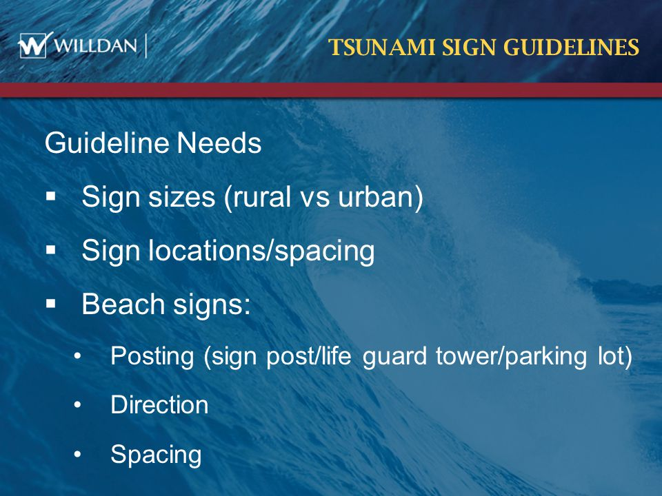 TSUNAMI SIGN GUIDELINES Guideline Needs  Sign sizes (rural vs urban)  Sign locations/spacing  Beach signs: Posting (sign post/life guard tower/parking lot) Direction Spacing