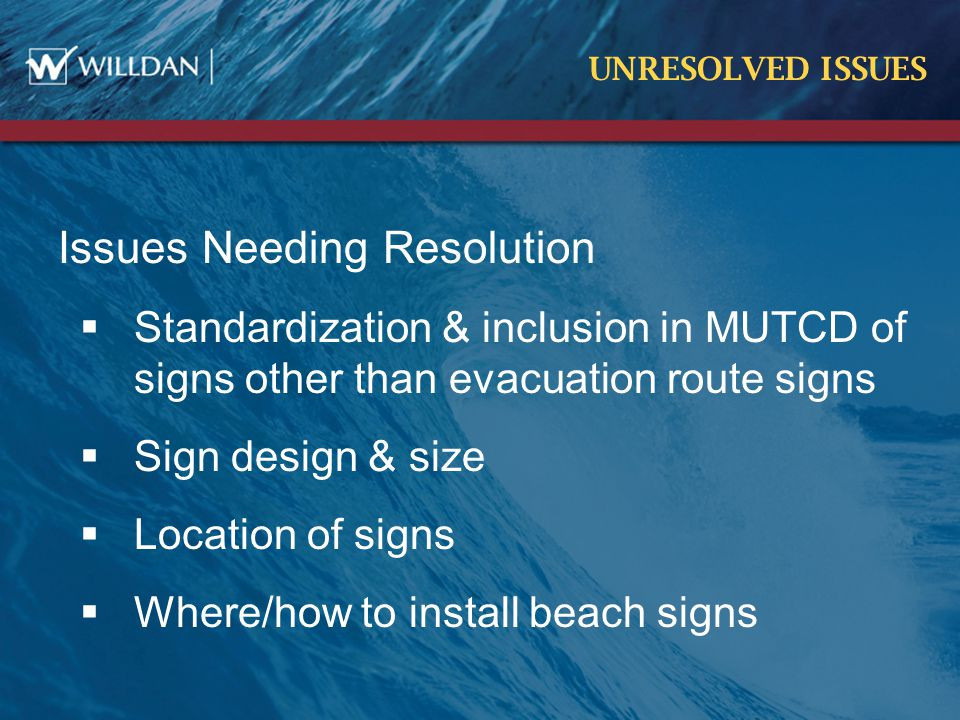 UNRESOLVED ISSUES Issues Needing Resolution  Standardization & inclusion in MUTCD of signs other than evacuation route signs  Sign design & size  Location of signs  Where/how to install beach signs