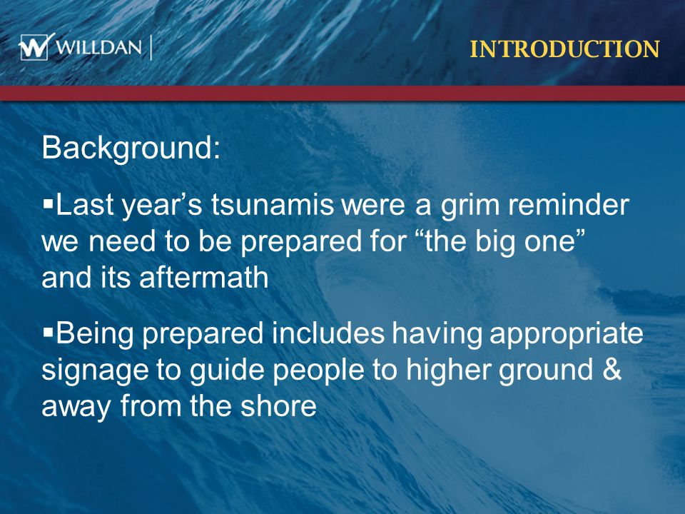 INTRODUCTION Background:  Last year's tsunamis were a grim reminder we need to be prepared for the big one and its aftermath  Being prepared includes having appropriate signage to guide people to higher ground & away from the shore