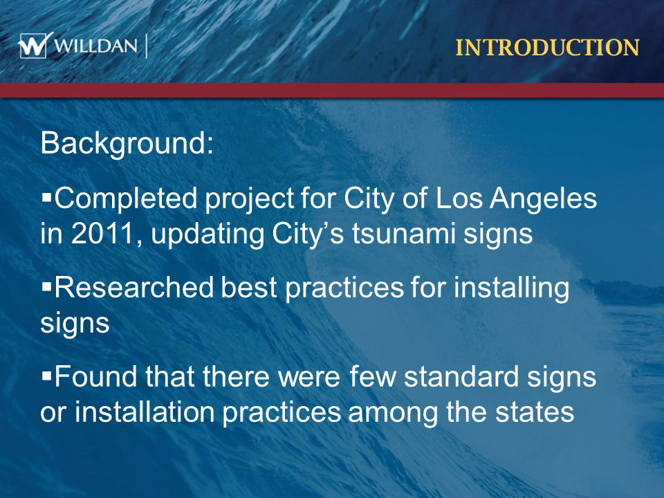 INTRODUCTION Background:  Completed project for City of Los Angeles in 2011, updating City's tsunami signs  Researched best practices for installing signs  Found that there were few standard signs or installation practices among the states