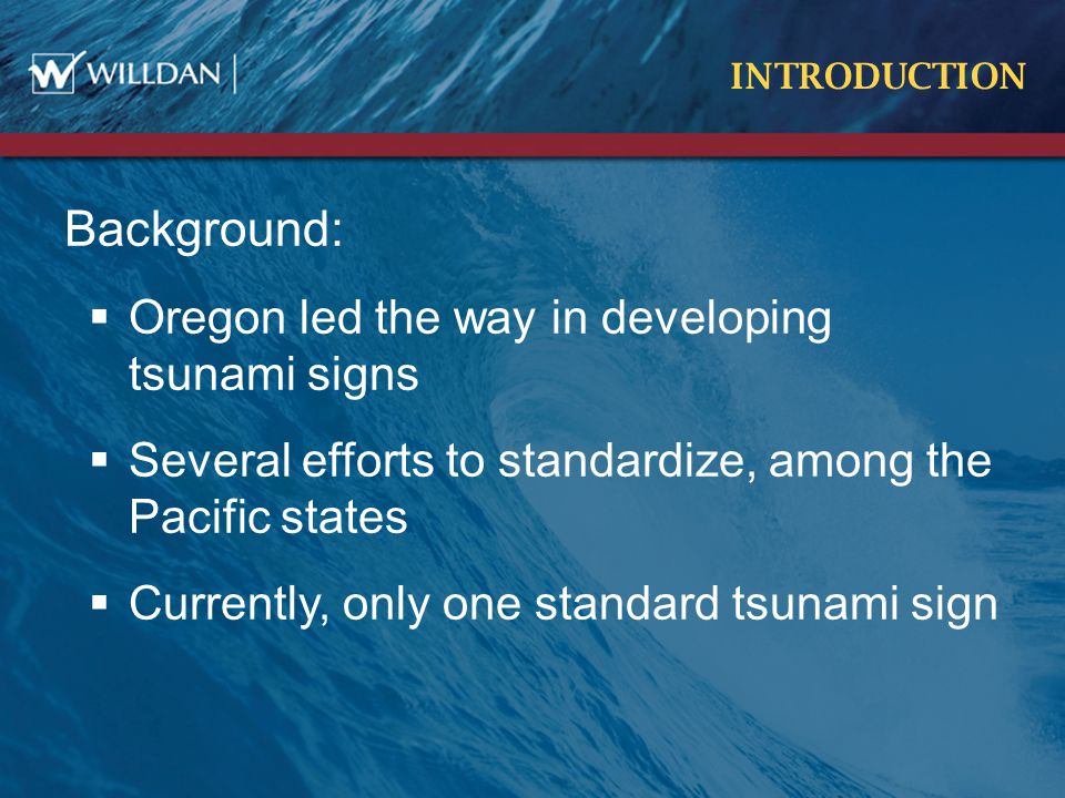 INTRODUCTION Background:  Oregon led the way in developing tsunami signs  Several efforts to standardize, among the Pacific states  Currently, only one standard tsunami sign