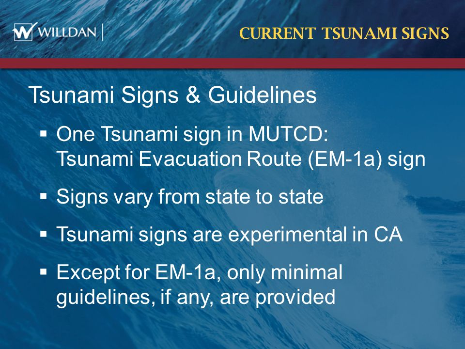 CURRENT TSUNAMI SIGNS Tsunami Signs & Guidelines  One Tsunami sign in MUTCD: Tsunami Evacuation Route (EM-1a) sign  Signs vary from state to state  Tsunami signs are experimental in CA  Except for EM-1a, only minimal guidelines, if any, are provided