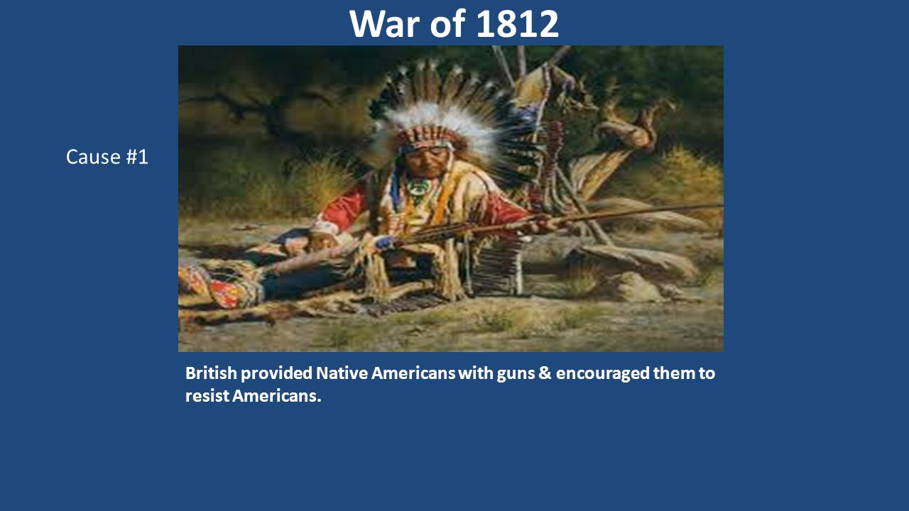 British provided Native Americans with guns & encouraged them to resist Americans. War of 1812 Cause #1