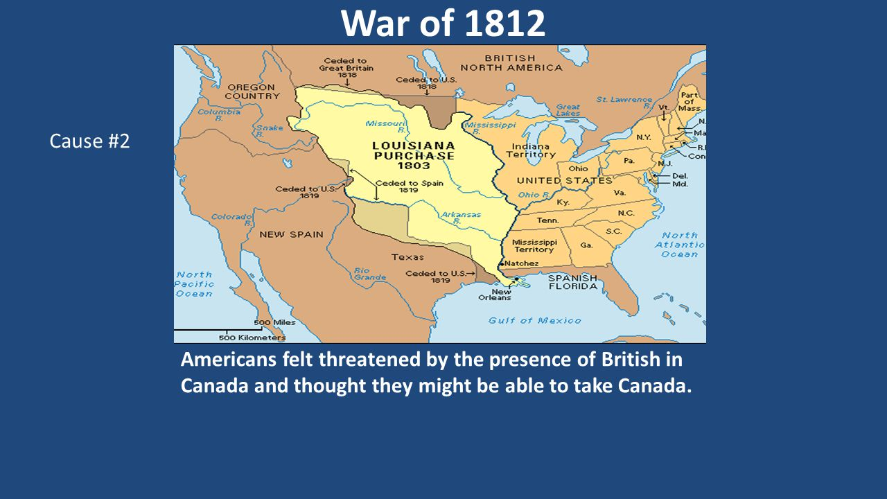 Americans felt threatened by the presence of British in Canada and thought they might be able to take Canada. War of 1812 Cause #2