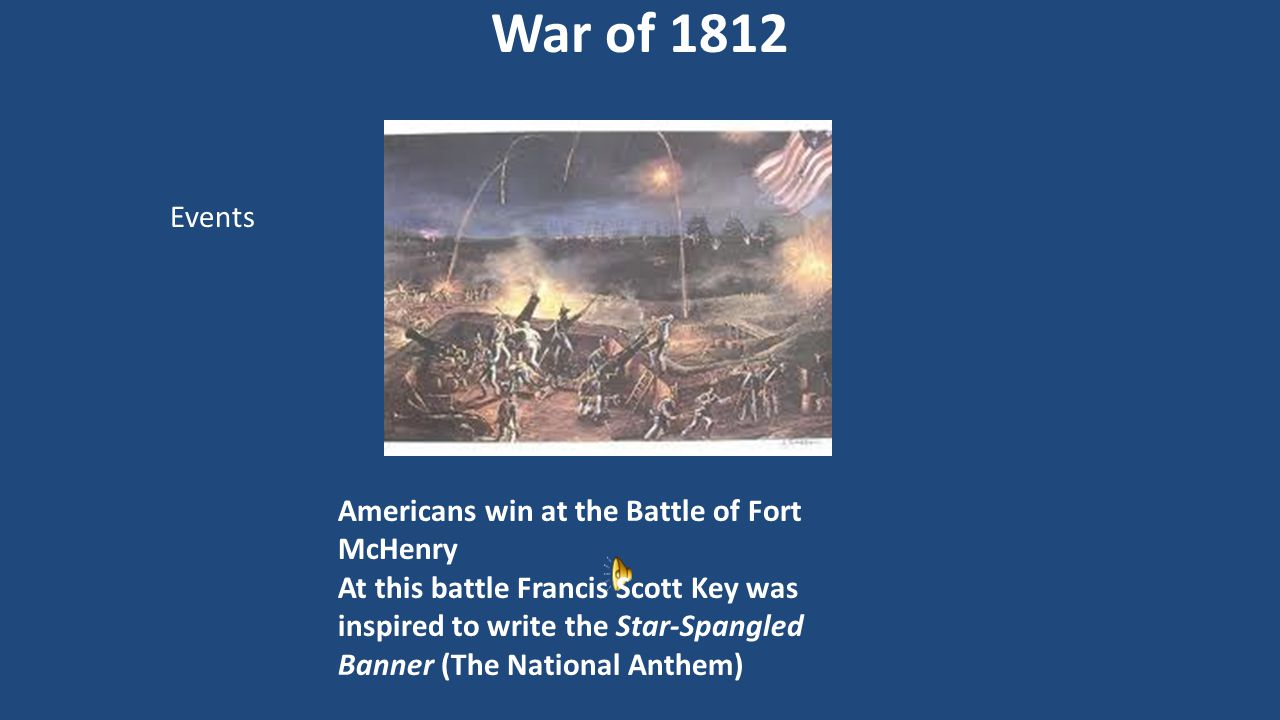 Americans win at the Battle of Fort McHenry At this battle Francis Scott Key was inspired to write the Star-Spangled Banner (The National Anthem) War