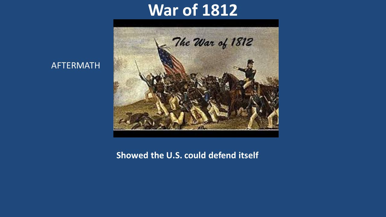 Showed the U.S. could defend itself War of 1812 AFTERMATH