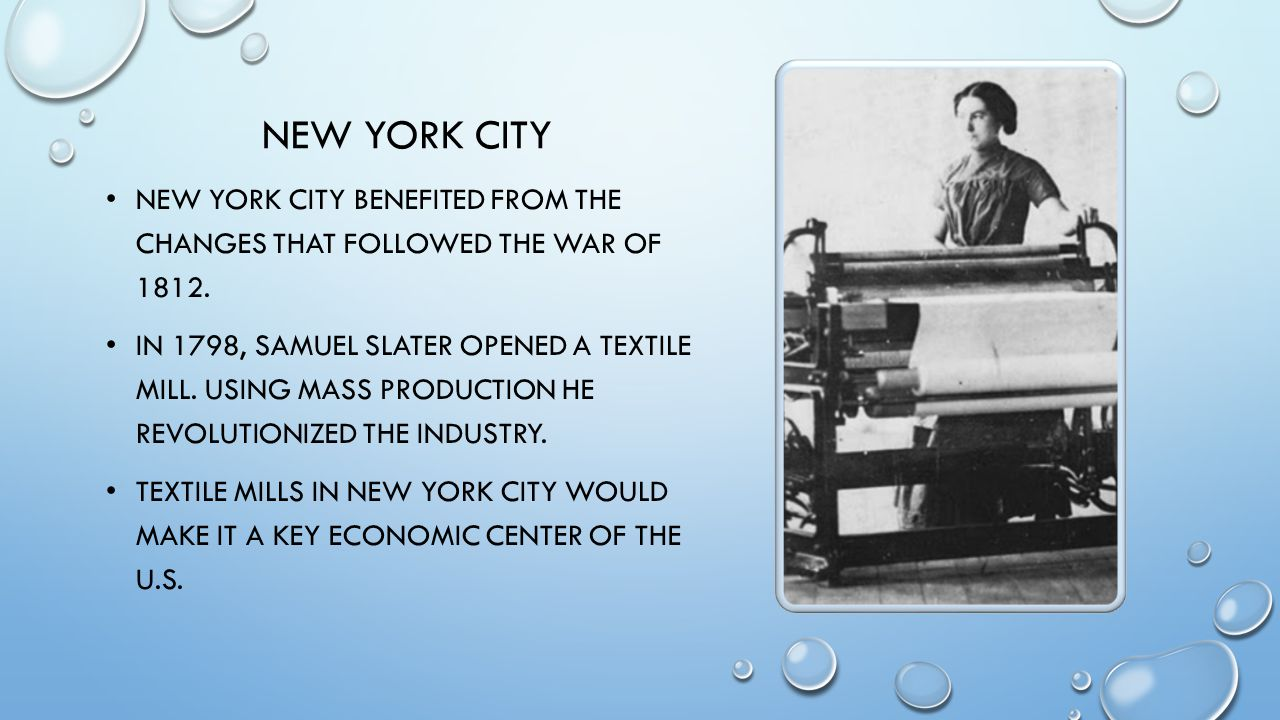 NEW YORK CITY NEW YORK CITY BENEFITED FROM THE CHANGES THAT FOLLOWED THE WAR OF 1812. IN 1798, SAMUEL SLATER OPENED A TEXTILE MILL. USING MASS PRODUCT