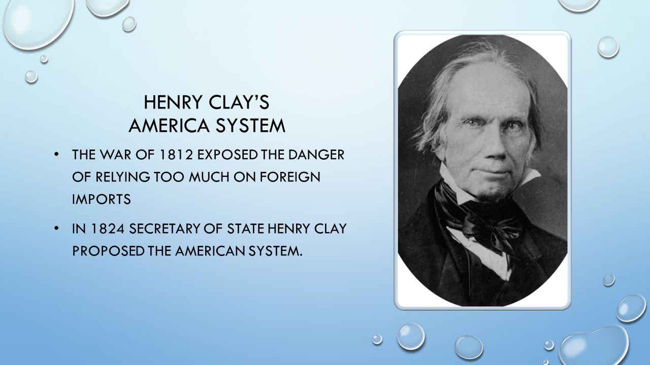HENRY CLAY'S AMERICA SYSTEM THE WAR OF 1812 EXPOSED THE DANGER OF RELYING TOO MUCH ON FOREIGN IMPORTS IN 1824 SECRETARY OF STATE HENRY CLAY PROPOSED T