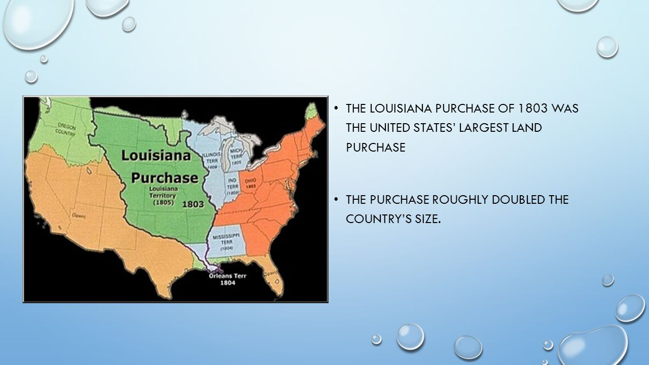 THE LOUISIANA PURCHASE OF 1803 WAS THE UNITED STATES' LARGEST LAND PURCHASE THE PURCHASE ROUGHLY DOUBLED THE COUNTRY'S SIZE.
