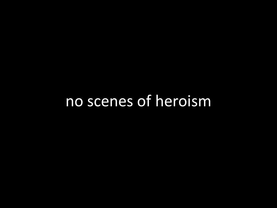 no scenes of heroism