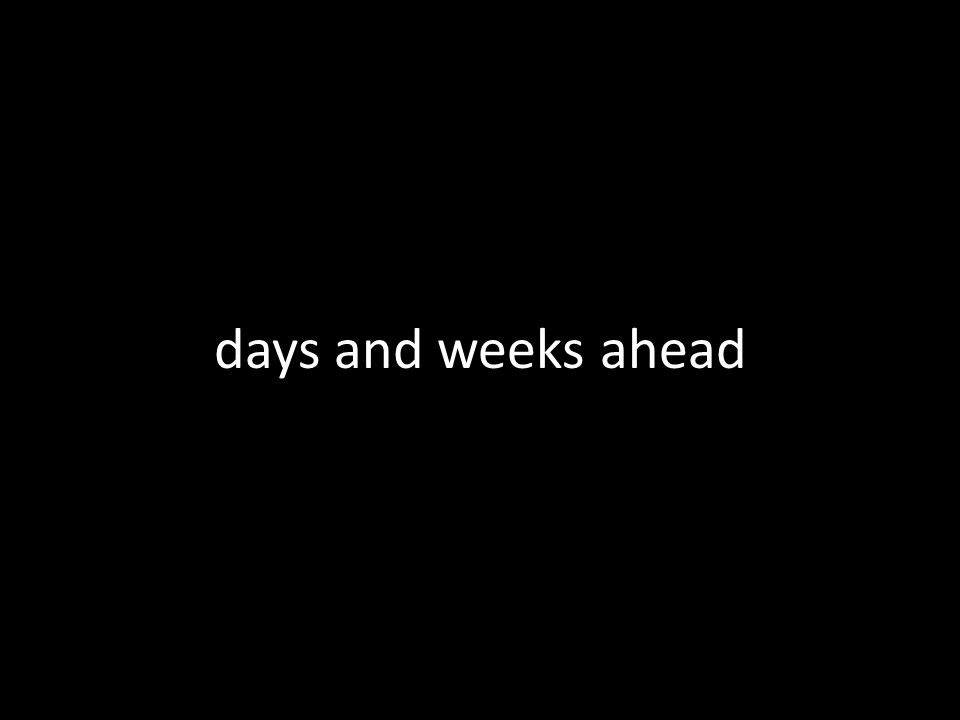 days and weeks ahead