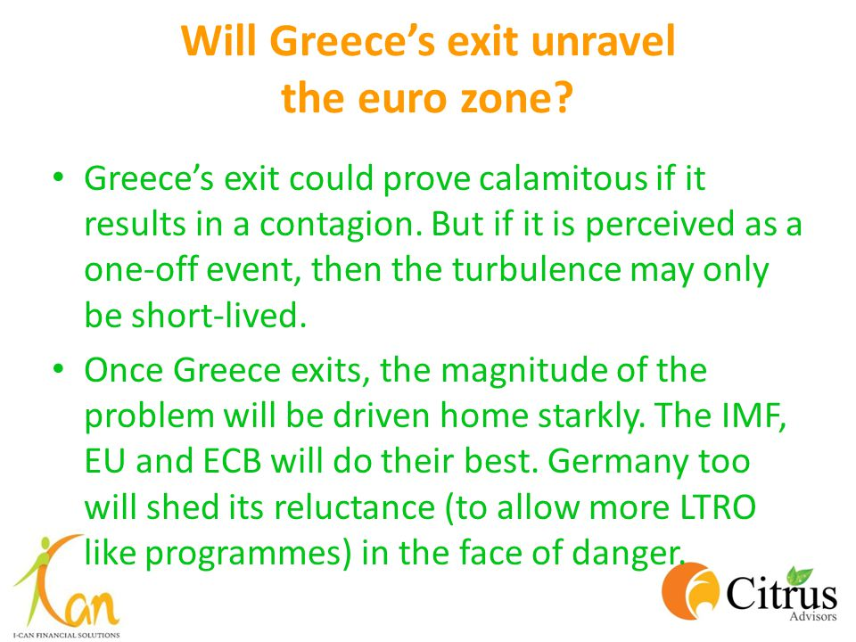 Will Greece's exit unravel the euro zone? Greece's exit could prove calamitous if it results in a contagion. But if it is perceived as a one-off event
