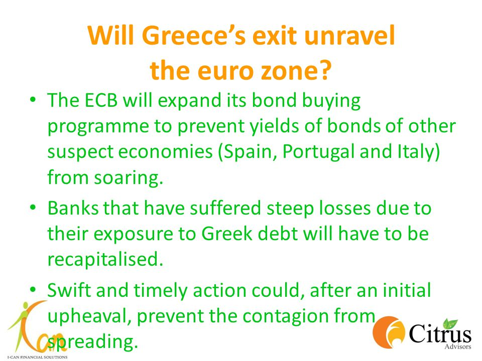 Will Greece's exit unravel the euro zone? The ECB will expand its bond buying programme to prevent yields of bonds of other suspect economies (Spain,