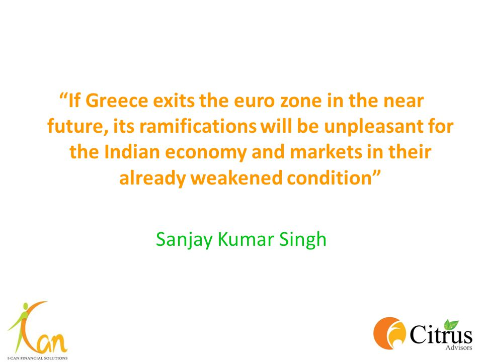 """If Greece exits the euro zone in the near future, its ramifications will be unpleasant for the Indian economy and markets in their already weakened c"