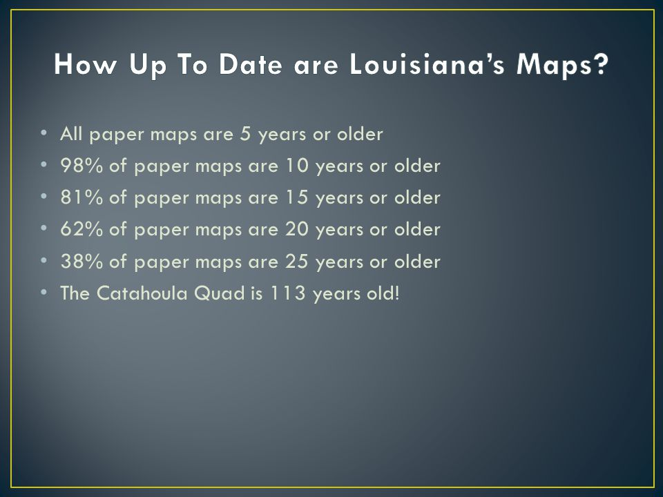 All paper maps are 5 years or older 98% of paper maps are 10 years or older 81% of paper maps are 15 years or older 62% of paper maps are 20 years or older 38% of paper maps are 25 years or older The Catahoula Quad is 113 years old!