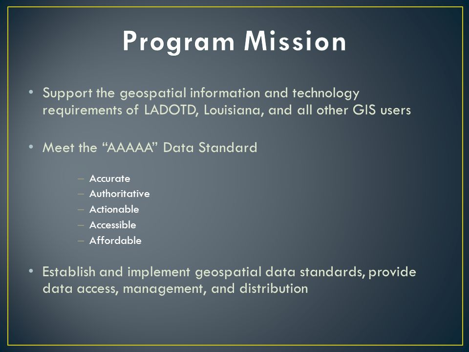 Support the geospatial information and technology requirements of LADOTD, Louisiana, and all other GIS users Meet the AAAAA Data Standard – Accurate – Authoritative – Actionable – Accessible – Affordable Establish and implement geospatial data standards, provide data access, management, and distribution