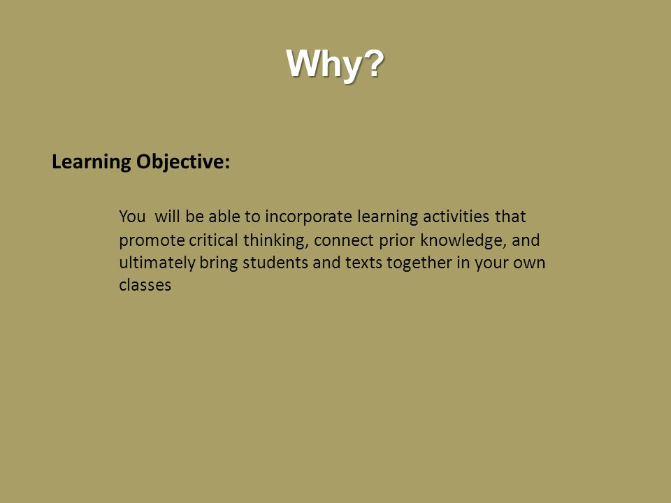Why? Learning Objective: You will be able to incorporate learning activities that promote critical thinking, connect prior knowledge, and ultimately b