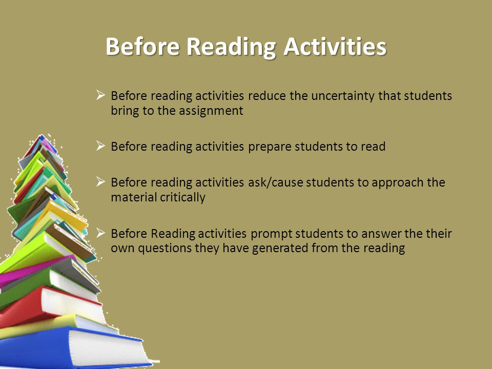 Before Reading Activities  Before reading activities reduce the uncertainty that students bring to the assignment  Before reading activities prepare students to read  Before reading activities ask/cause students to approach the material critically  Before Reading activities prompt students to answer the their own questions they have generated from the reading