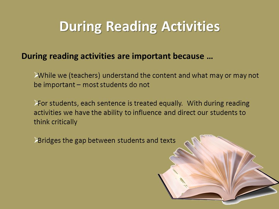 During Reading Activities During reading activities are important because …  While we (teachers) understand the content and what may or may not be important – most students do not  For students, each sentence is treated equally.