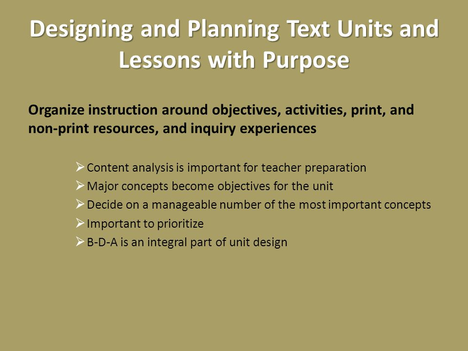 Designing and Planning Text Units and Lessons with Purpose Organize instruction around objectives, activities, print, and non-print resources, and inquiry experiences  Content analysis is important for teacher preparation  Major concepts become objectives for the unit  Decide on a manageable number of the most important concepts  Important to prioritize  B-D-A is an integral part of unit design