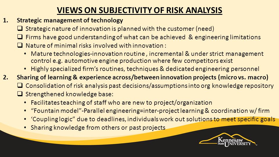 VIEWS ON SUBJECTIVITY OF RISK ANALYSIS 1.Strategic management of technology  Strategic nature of innovation is planned with the customer (need)  Firms have good understanding of what can be achieved & engineering limitations  Nature of minimal risks involved with innovation : Mature technologies-innovation routine, incremental & under strict management control e.g.