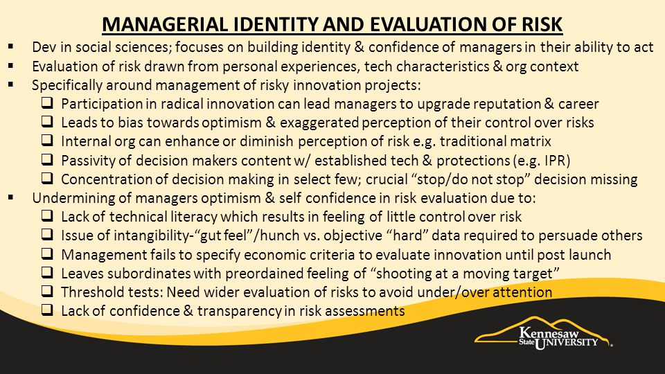 MANAGERIAL IDENTITY AND EVALUATION OF RISK  Dev in social sciences; focuses on building identity & confidence of managers in their ability to act  Evaluation of risk drawn from personal experiences, tech characteristics & org context  Specifically around management of risky innovation projects:  Participation in radical innovation can lead managers to upgrade reputation & career  Leads to bias towards optimism & exaggerated perception of their control over risks  Internal org can enhance or diminish perception of risk e.g.