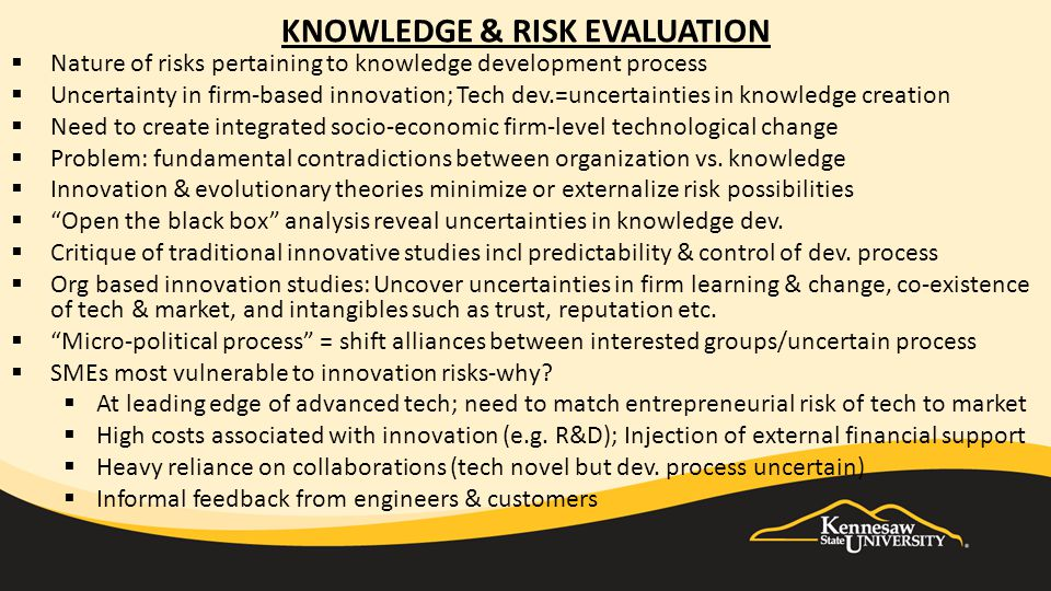 KNOWLEDGE & RISK EVALUATION  Nature of risks pertaining to knowledge development process  Uncertainty in firm-based innovation; Tech dev.=uncertainties in knowledge creation  Need to create integrated socio-economic firm-level technological change  Problem: fundamental contradictions between organization vs.