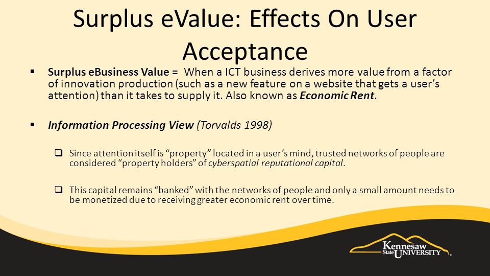 Surplus eValue: Effects On User Acceptance  Surplus eBusiness Value = When a ICT business derives more value from a factor of innovation production (such as a new feature on a website that gets a user's attention) than it takes to supply it.