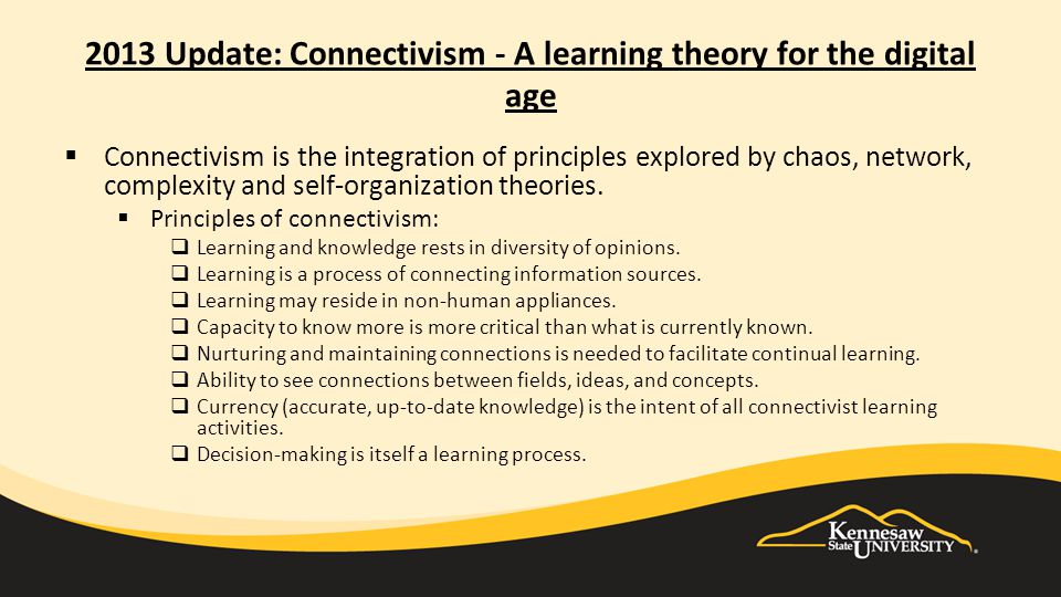 2013 Update: Connectivism - A learning theory for the digital age  Connectivism is the integration of principles explored by chaos, network, complexity and self-organization theories.