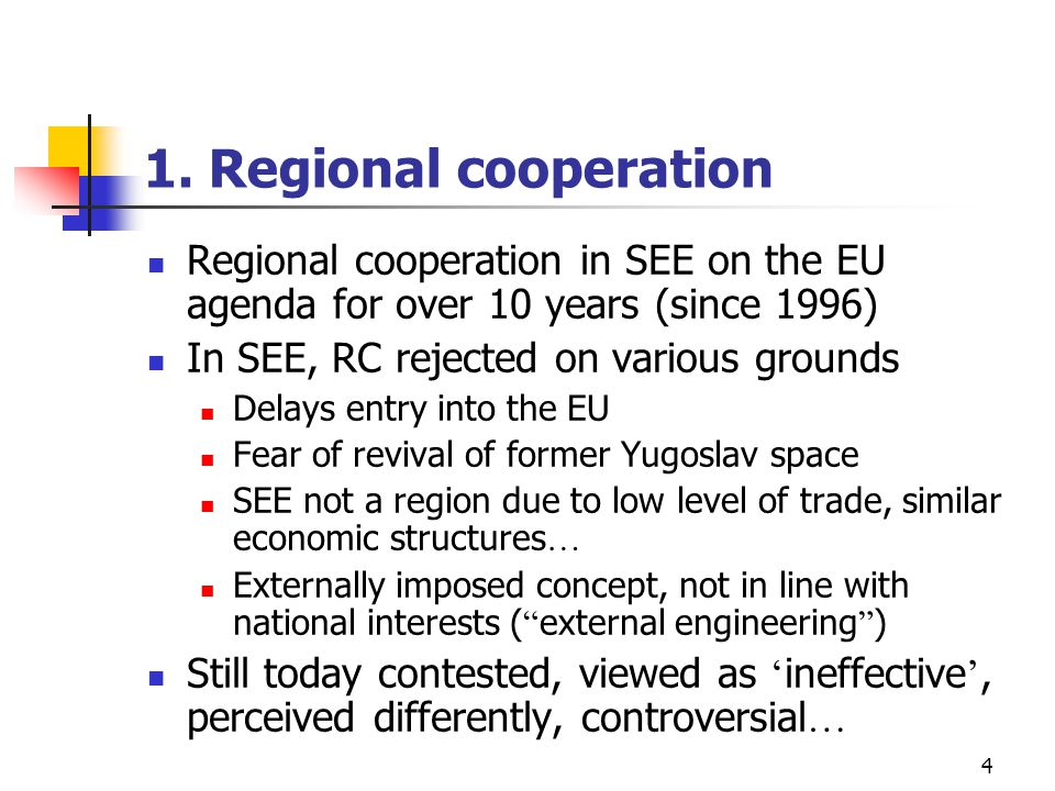4 1. Regional cooperation Regional cooperation in SEE on the EU agenda for over 10 years (since 1996) In SEE, RC rejected on various grounds Delays en
