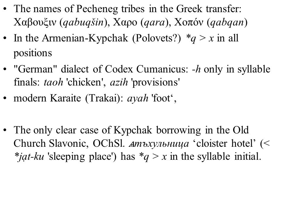 The names of Pecheneg tribes in the Greek transfer: Χαβουξιν (qabuqšin), Χαρο (qara), Χοπόν (qabqan) In the Armenian-Kypchak (Polovets ) *q > x in all positions German dialect of Codex Cumanicus: -h only in syllable finals: taoh chicken , azih provisions modern Karaite (Trakai): ayah foot', The only clear case of Kypchak borrowing in the Old Church Slavonic, OChSl.