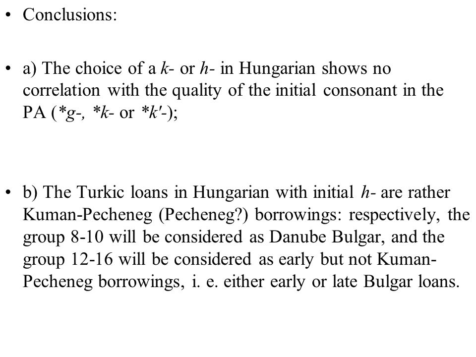 Conclusions: a) The choice of a k- or h- in Hungarian shows no correlation with the quality of the initial consonant in the PA (*g-, *k- or *k -); b) The Turkic loans in Hungarian with initial h- are rather Kuman-Pecheneg (Pecheneg?) borrowings: respectively, the group 8-10 will be considered as Danube Bulgar, and the group 12-16 will be considered as early but not Kuman- Pecheneg borrowings, i.