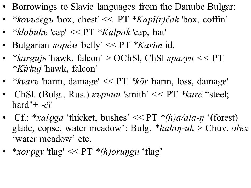 Borrowings to Slavic languages from the Danube Bulgar: *kovъčegъ box, chest << PT *Kapï(r)čak box, coffin *klobukъ cap << PT *Kalpak cap, hat Bulgarian корéм belly << PT *Karïm id.