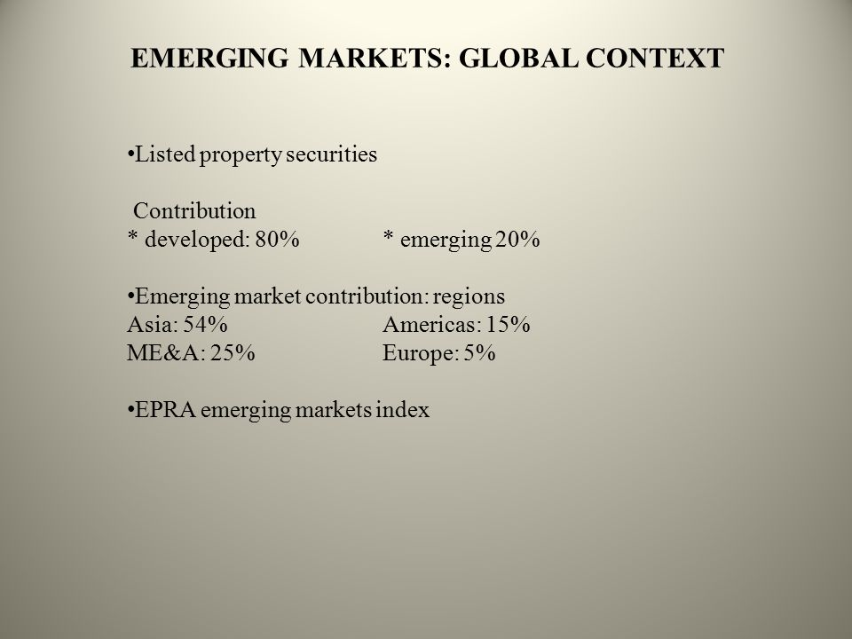 EMERGING MARKETS: GLOBAL CONTEXT Listed property securities Contribution * developed: 80%* emerging 20% Emerging market contribution: regions Asia: 54%Americas: 15% ME&A: 25%Europe: 5% EPRA emerging markets index