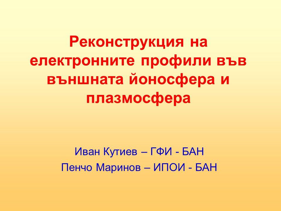 Реконструкция на електронните профили във външната йоносфера и плазмосфера Иван Кутиев – ГФИ - БАН Пенчо Маринов – ИПОИ - БАН