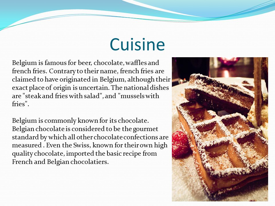 Cuisine Belgium is famous for beer, chocolate, waffles and french fries.