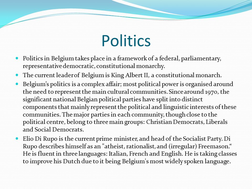 Politics Politics in Belgium takes place in a framework of a federal, parliamentary, representative democratic, constitutional monarchy.