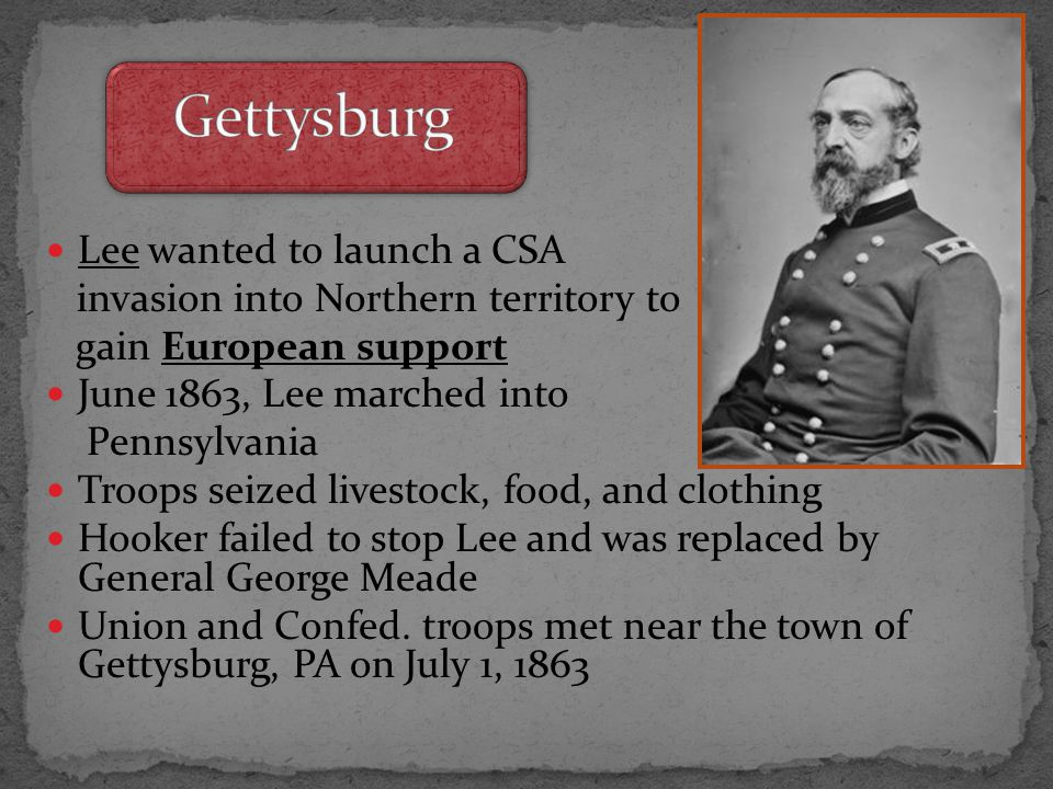 Lee wanted to launch a CSA invasion into Northern territory to gain European support June 1863, Lee marched into Pennsylvania Troops seized livestock, food, and clothing Hooker failed to stop Lee and was replaced by General George Meade Union and Confed.