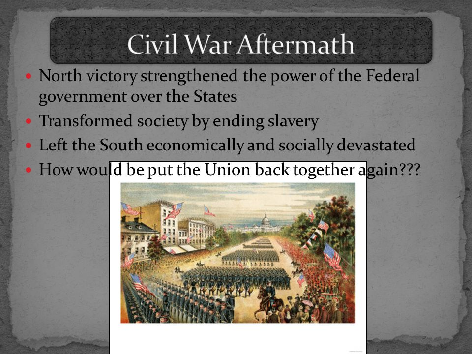North victory strengthened the power of the Federal government over the States Transformed society by ending slavery Left the South economically and socially devastated How would be put the Union back together again