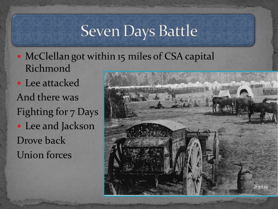 McClellan got within 15 miles of CSA capital Richmond Lee attacked And there was Fighting for 7 Days Lee and Jackson Drove back Union forces