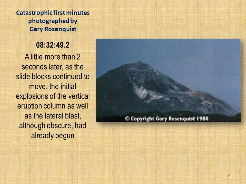 Catastrophic first minutes photographed by Gary Rosenquist 08:32:49.2 A little more than 2 seconds later, as the slide blocks continued to move, the initial explosions of the vertical eruption column as well as the lateral blast, although obscure, had already begun 14
