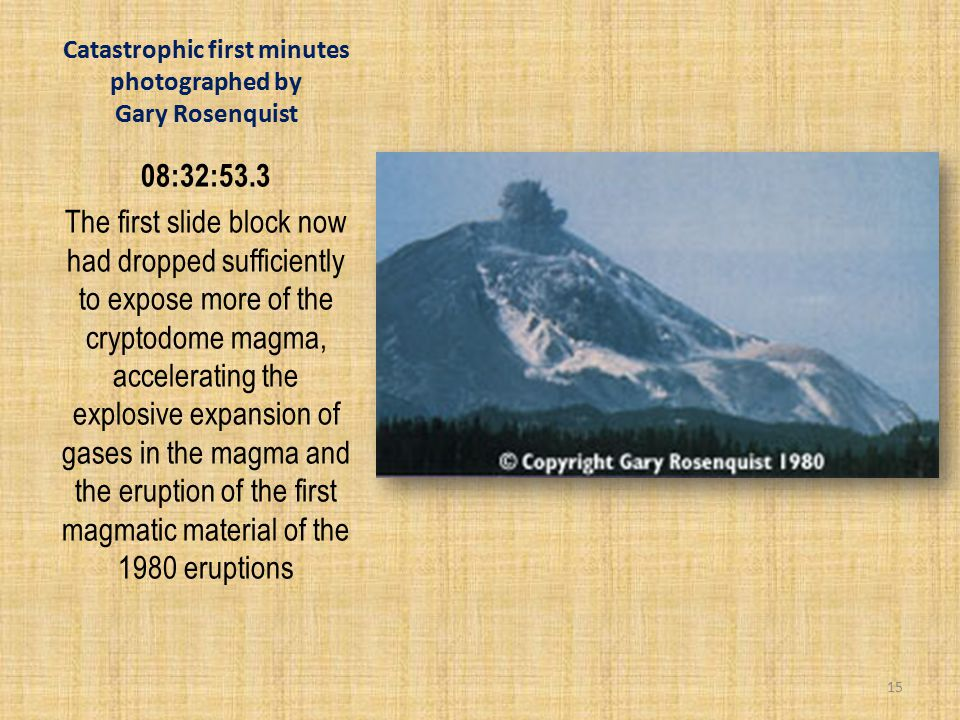 Catastrophic first minutes photographed by Gary Rosenquist 08:32:53.3 The first slide block now had dropped sufficiently to expose more of the cryptodome magma, accelerating the explosive expansion of gases in the magma and the eruption of the first magmatic material of the 1980 eruptions 15