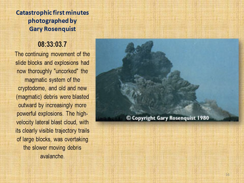 Catastrophic first minutes photographed by Gary Rosenquist 08:33:03.7 The continuing movement of the slide blocks and explosions had now thoroughly uncorked the magmatic system of the cryptodome, and old and new (magmatic) debris were blasted outward by increasingly more powerful explosions.