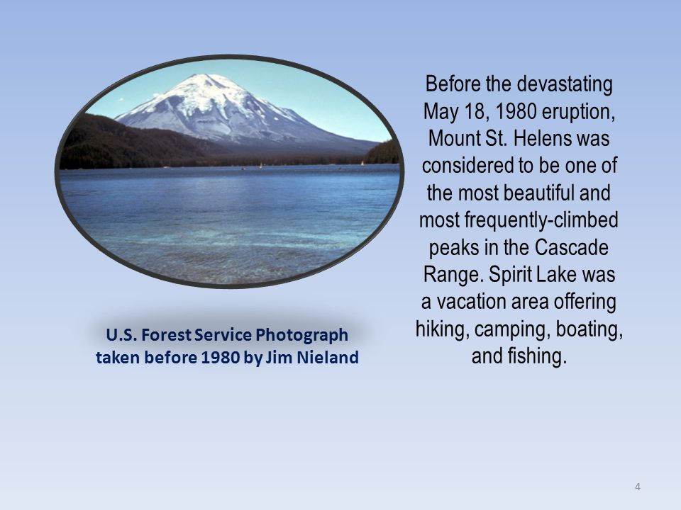 U.S. Forest Service Photograph taken before 1980 by Jim Nieland Before the devastating May 18, 1980 eruption, Mount St. Helens was considered to be on